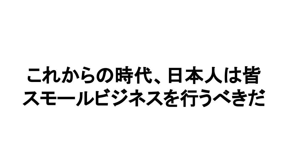 これからの時代、日本人は皆 スモールビジネスを行うべきだ