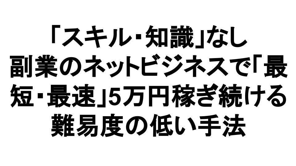 「スキル・知識」なし 副業のネットビジネスで「最短・最速」5万円稼ぎ続ける 難易度の低い手法